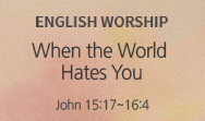 When the World Hates You (John 15:17~16:4)