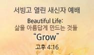 "Beautiful Life: 삶을 아름답게 만드는 것들 ""Grow"" (고후 4:16)"