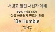 "Beautiful Life: 삶을 아름답게 만드는 것 ""Be Humble"" (엡 4:2)"