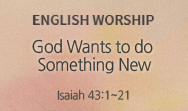 God Wants to do Something New (Isaiah 43:1~21)