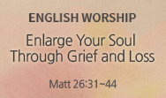 Enlarge Your Soul Through Grief and Loss (Matt 26:31~44)