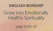 Grow into Emotionally Healthy Spirituality (Luke 10:25~37)
