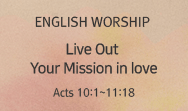 Live Out Your Mission in love (Acts 10:1~11:18)