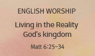 Living in the Reality God's kingdom  (Matt 6:25~34)