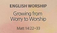 Growing from Worry to Worship (Matt 14:22~33)