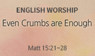 Even Crumbs are Enough (Matt 15:21~28)